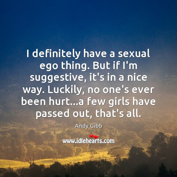 I definitely have a sexual ego thing. But if I'm suggestive, it's Image