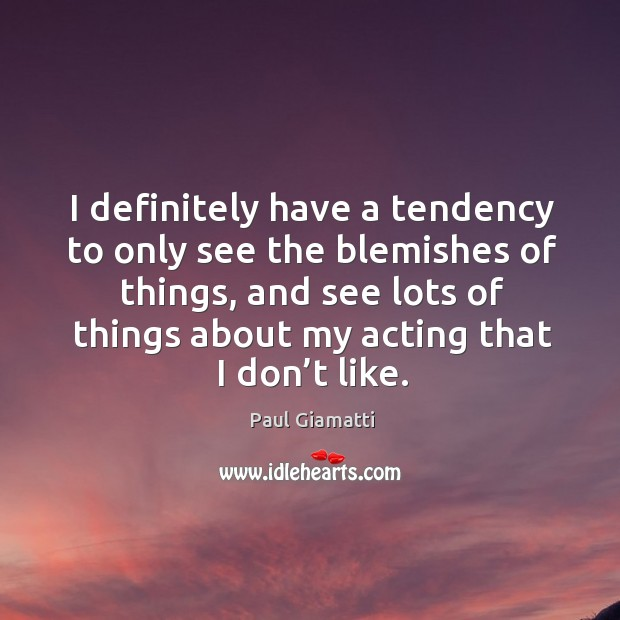 I definitely have a tendency to only see the blemishes of things, and see lots of things Image