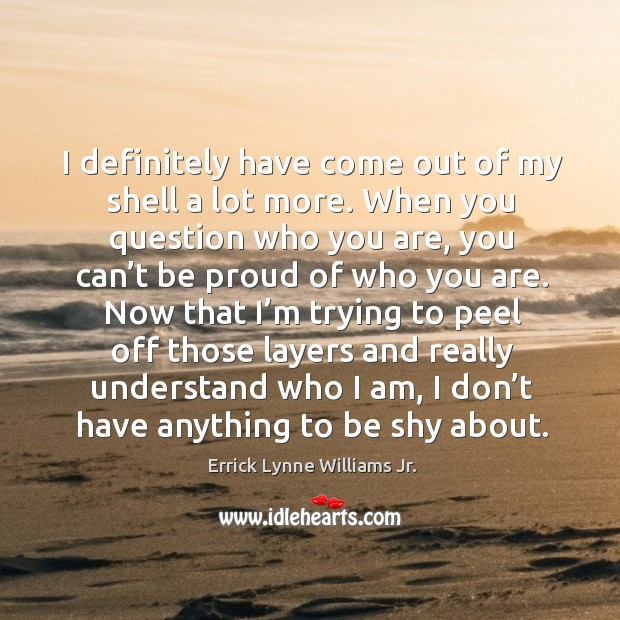 I definitely have come out of my shell a lot more. When you question who you are Image