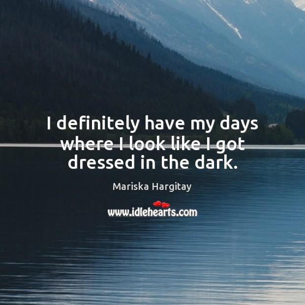 I definitely have my days where I look like I got dressed in the dark. Mariska Hargitay Picture Quote