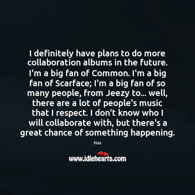 I definitely have plans to do more collaboration albums in the future. Image