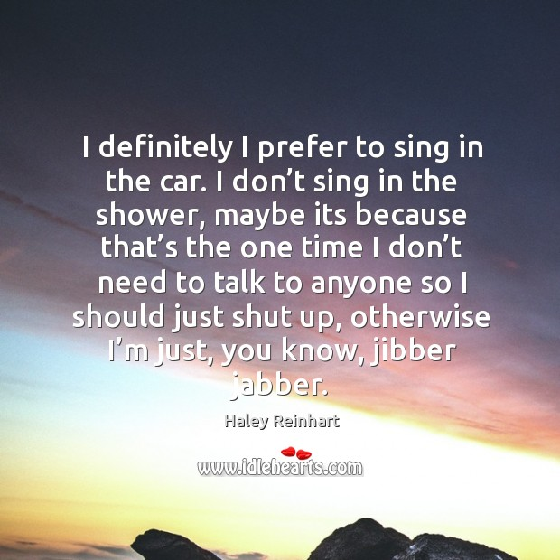 I definitely I prefer to sing in the car. I don't sing in the shower, maybe its because Haley Reinhart Picture Quote