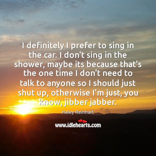 I definitely I prefer to sing in the car. I don't sing Image