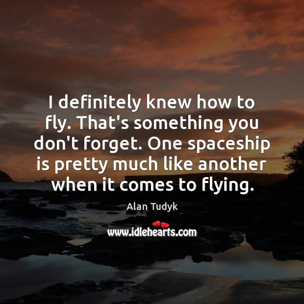 Image, I definitely knew how to fly. That's something you don't forget. One