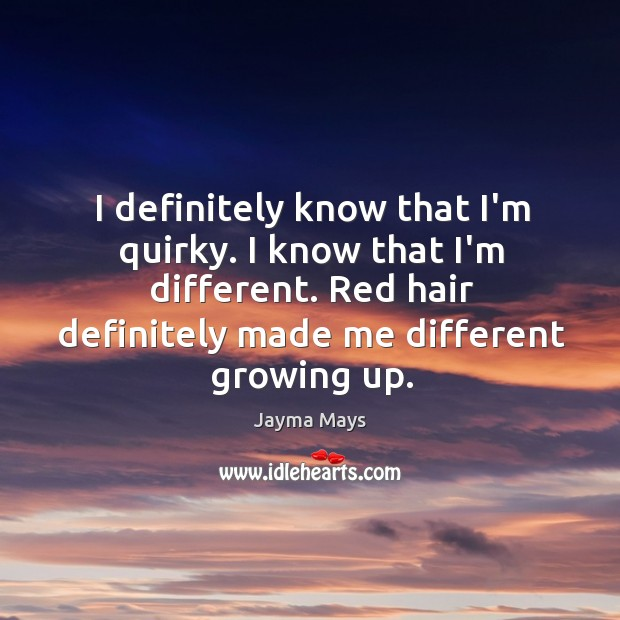 I definitely know that I'm quirky. I know that I'm different. Red Image