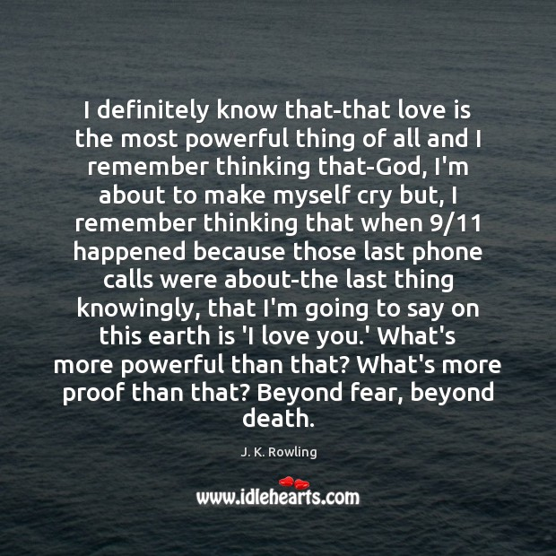 I definitely know that-that love is the most powerful thing of all J. K. Rowling Picture Quote