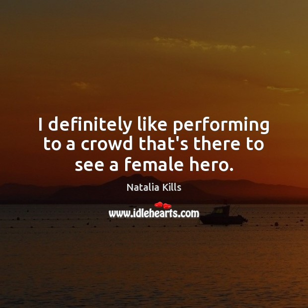 Natalia Kills Picture Quote image saying: I definitely like performing to a crowd that's there to see a female hero.