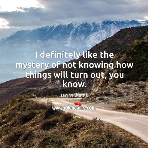 I definitely like the mystery of not knowing how things will turn out, you know. Image