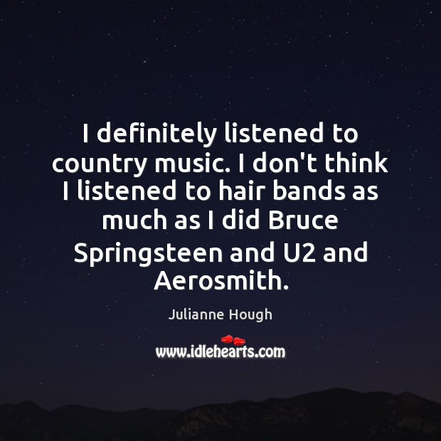 I definitely listened to country music. I don't think I listened to Image