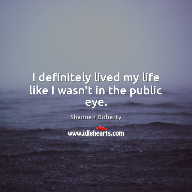 I definitely lived my life like I wasn't in the public eye. Shannen Doherty Picture Quote