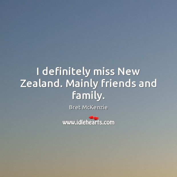 Image, I definitely miss New Zealand. Mainly friends and family.