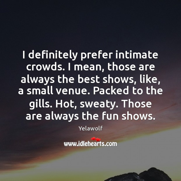 Image, I definitely prefer intimate crowds. I mean, those are always the best