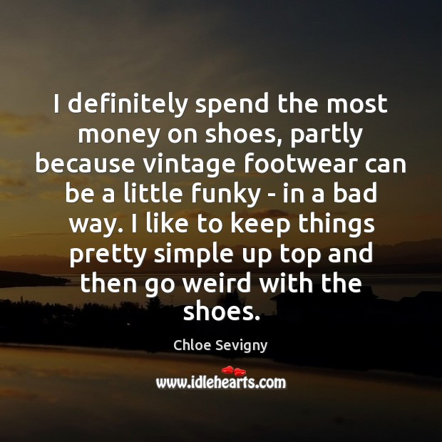 I definitely spend the most money on shoes, partly because vintage footwear Chloe Sevigny Picture Quote