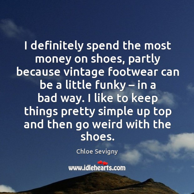 I definitely spend the most money on shoes, partly because vintage footwear can be a little funky – in a bad way. Chloe Sevigny Picture Quote