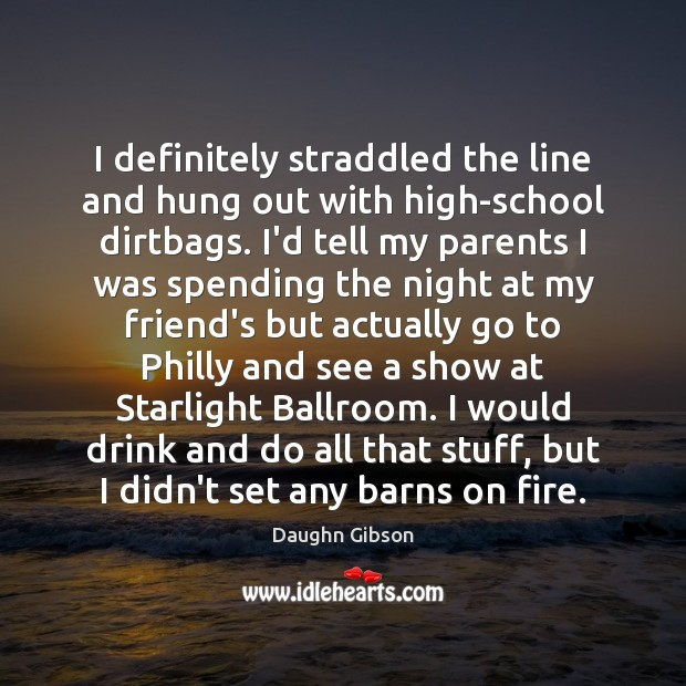 I definitely straddled the line and hung out with high-school dirtbags. I'd Image