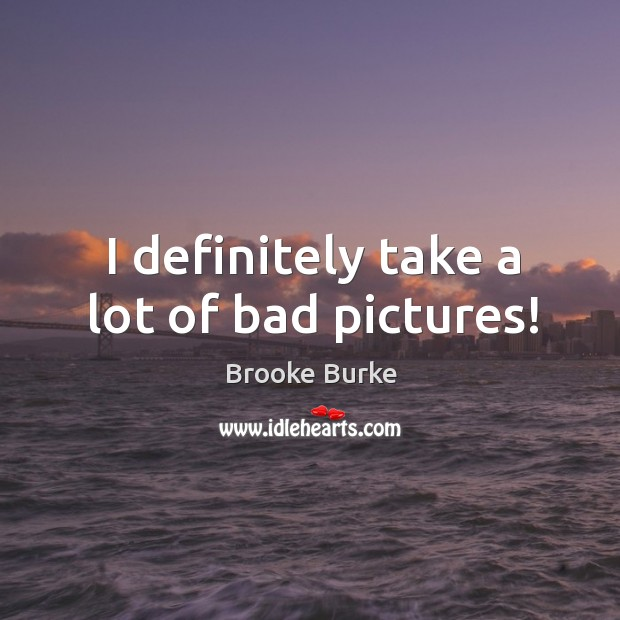 I definitely take a lot of bad pictures! Brooke Burke Picture Quote