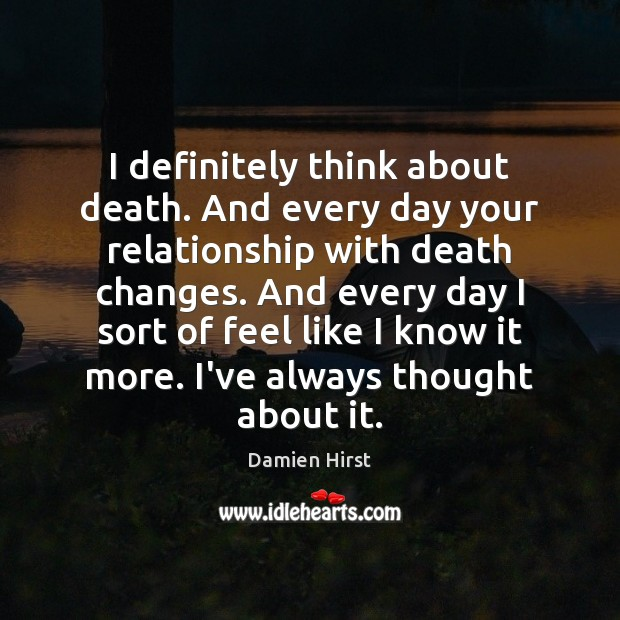 I definitely think about death. And every day your relationship with death Damien Hirst Picture Quote