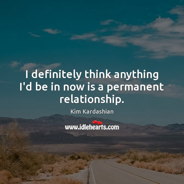 I definitely think anything I'd be in now is a permanent relationship. Kim Kardashian Picture Quote