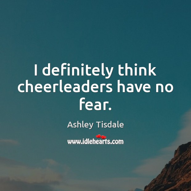 I definitely think cheerleaders have no fear. Ashley Tisdale Picture Quote