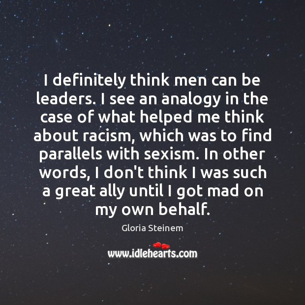 I definitely think men can be leaders. I see an analogy in Gloria Steinem Picture Quote