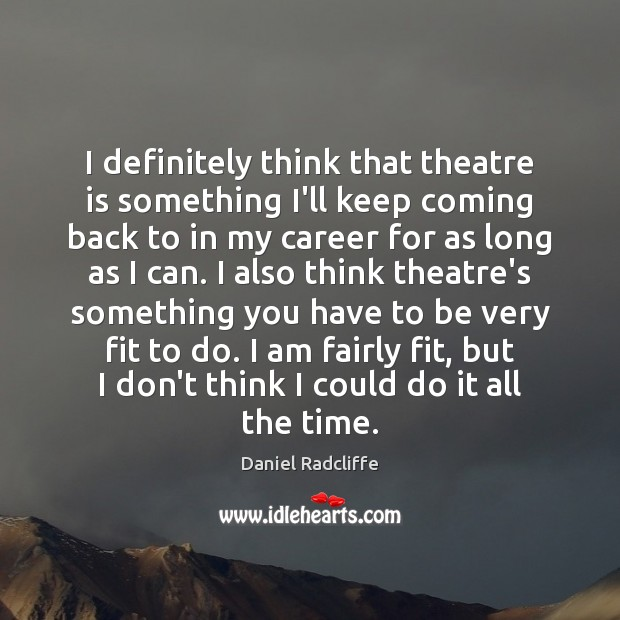 I definitely think that theatre is something I'll keep coming back to Daniel Radcliffe Picture Quote