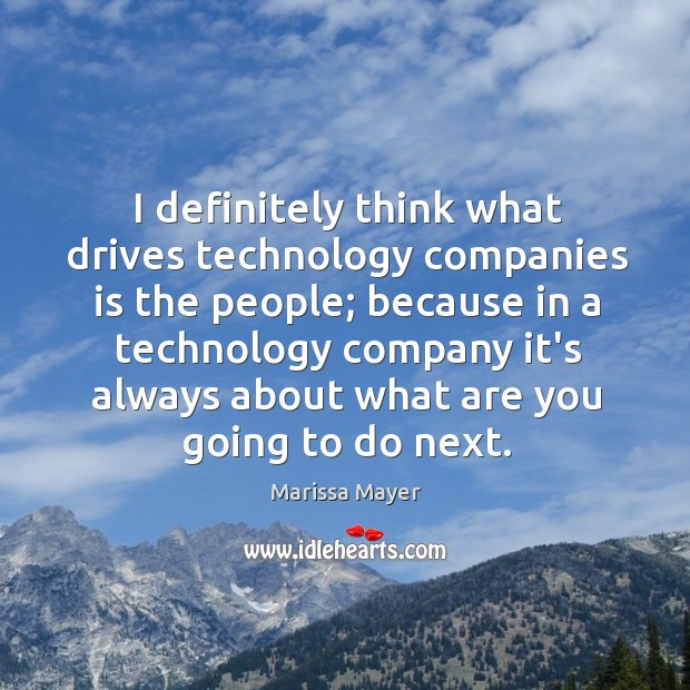 I definitely think what drives technology companies is the people; because in Image