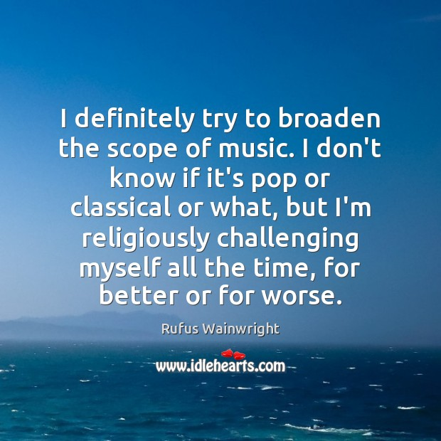 Image, I definitely try to broaden the scope of music. I don't know