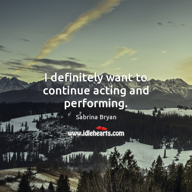 Image, I definitely want to continue acting and performing.