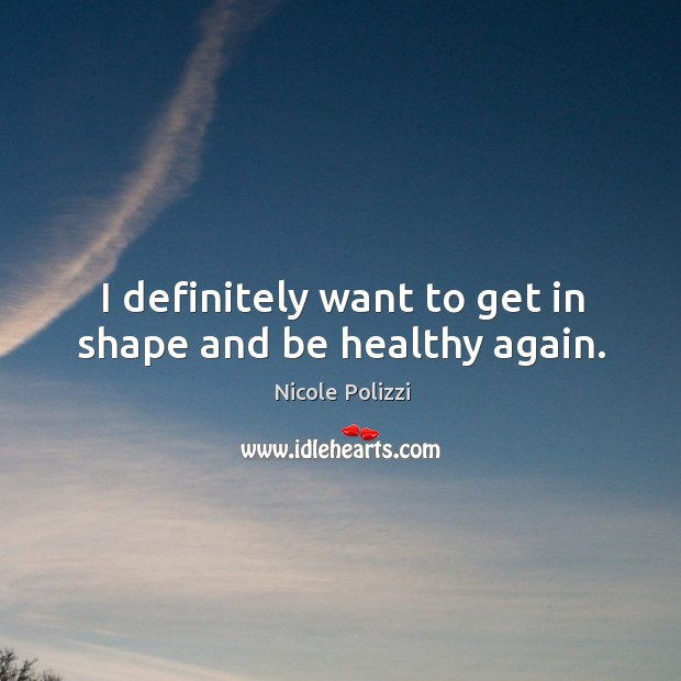 I definitely want to get in shape and be healthy again. Nicole Polizzi Picture Quote
