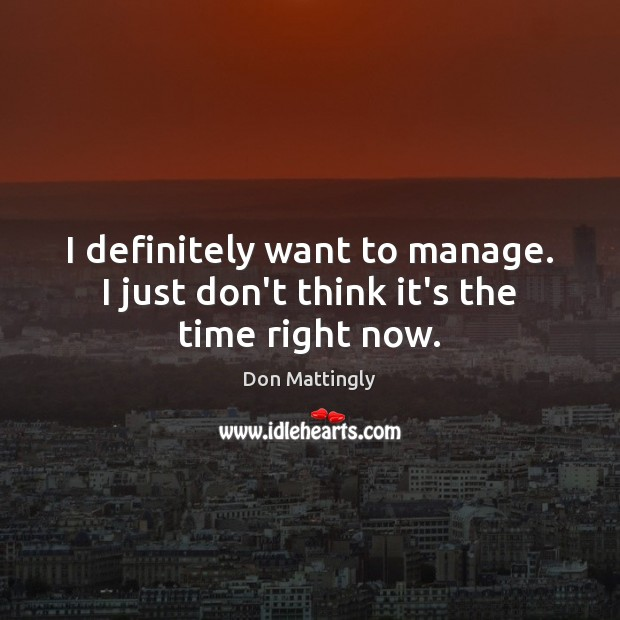 I definitely want to manage. I just don't think it's the time right now. Image