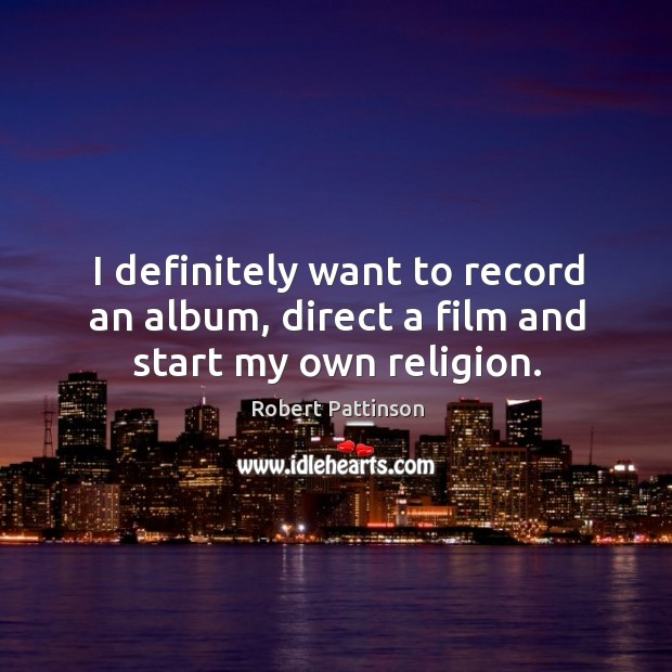 Image, I definitely want to record an album, direct a film and start my own religion.