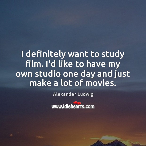 Image, I definitely want to study film. I'd like to have my own