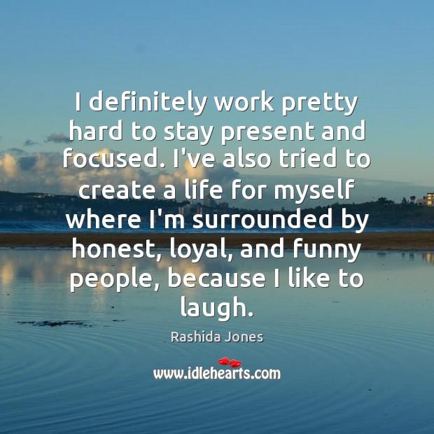 I definitely work pretty hard to stay present and focused. I've also Rashida Jones Picture Quote