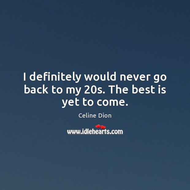 Image, I definitely would never go back to my 20s. The best is yet to come.
