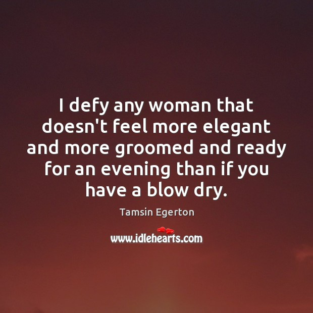 I defy any woman that doesn't feel more elegant and more groomed Tamsin Egerton Picture Quote