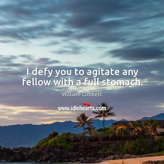 I defy you to agitate any fellow with a full stomach. William Cobbett Picture Quote