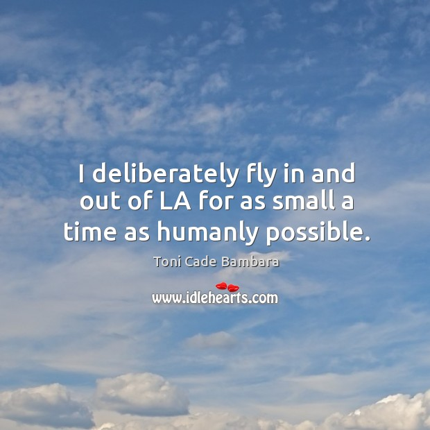I deliberately fly in and out of la for as small a time as humanly possible. Toni Cade Bambara Picture Quote
