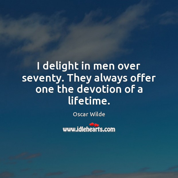 Image, I delight in men over seventy. They always offer one the devotion of a lifetime.