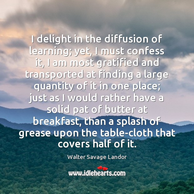 I delight in the diffusion of learning; yet, I must confess it, Walter Savage Landor Picture Quote