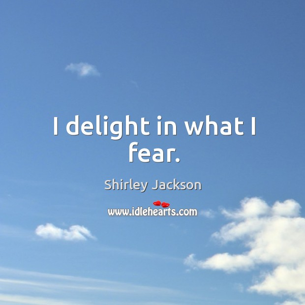 I delight in what I fear. Shirley Jackson Picture Quote