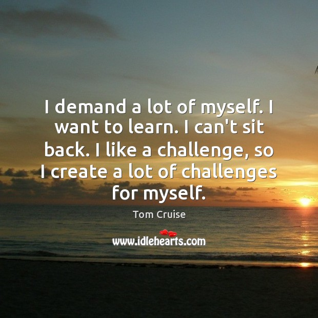 Image, I demand a lot of myself. I want to learn. I can't