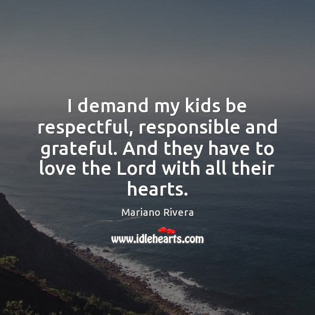 Image, I demand my kids be respectful, responsible and grateful. And they have