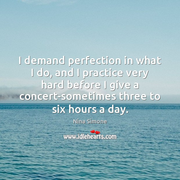 Nina Simone Picture Quote image saying: I demand perfection in what I do, and I practice very hard
