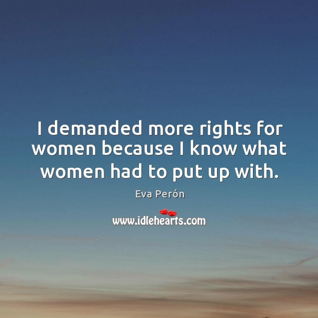 I demanded more rights for women because I know what women had to put up with. Image