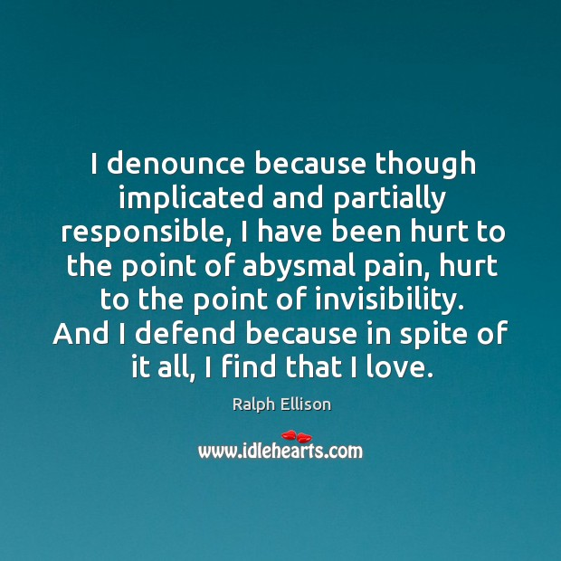 I denounce because though implicated and partially responsible, I have been hurt Ralph Ellison Picture Quote