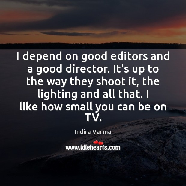 I depend on good editors and a good director. It's up to Image
