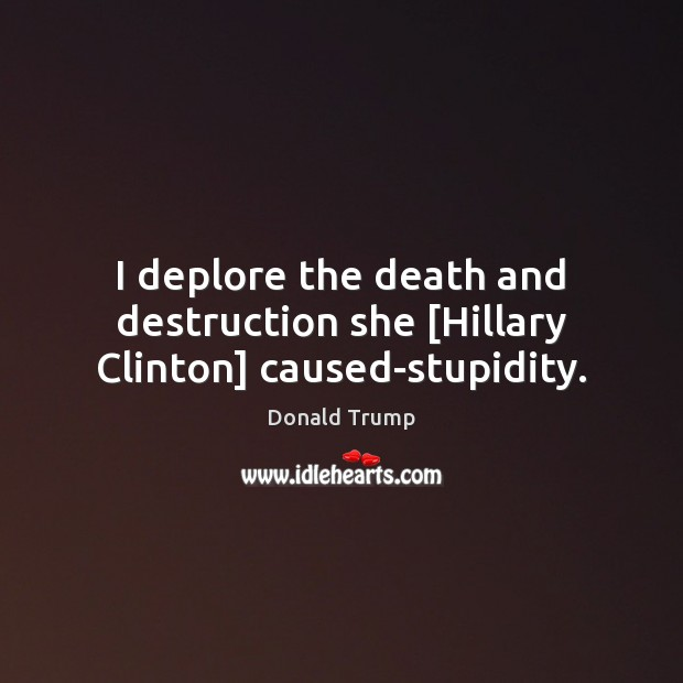 I deplore the death and destruction she [Hillary Clinton] caused-stupidity. Donald Trump Picture Quote