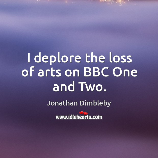 I deplore the loss of arts on bbc one and two. Jonathan Dimbleby Picture Quote