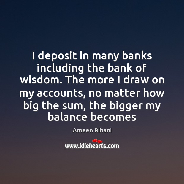 I deposit in many banks including the bank of wisdom. The more Ameen Rihani Picture Quote