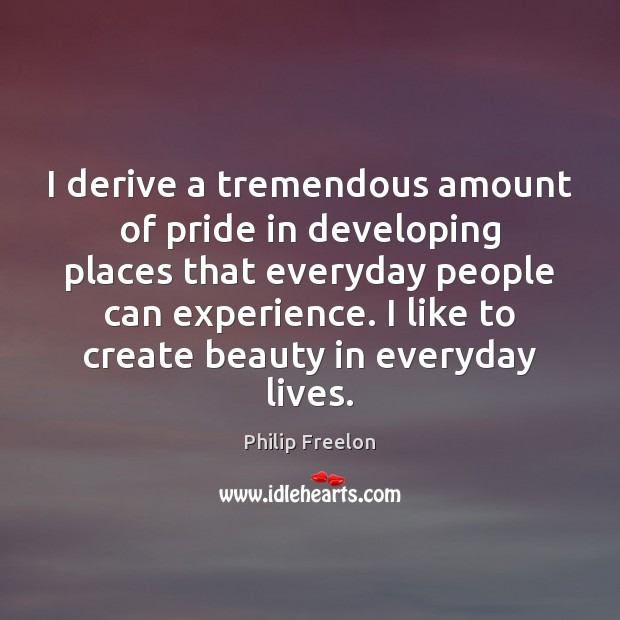 Image, I derive a tremendous amount of pride in developing places that everyday